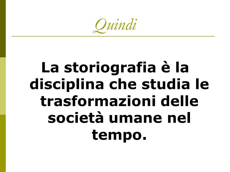 Quindi La storiografia è la disciplina che studia le trasformazioni delle società umane nel tempo.