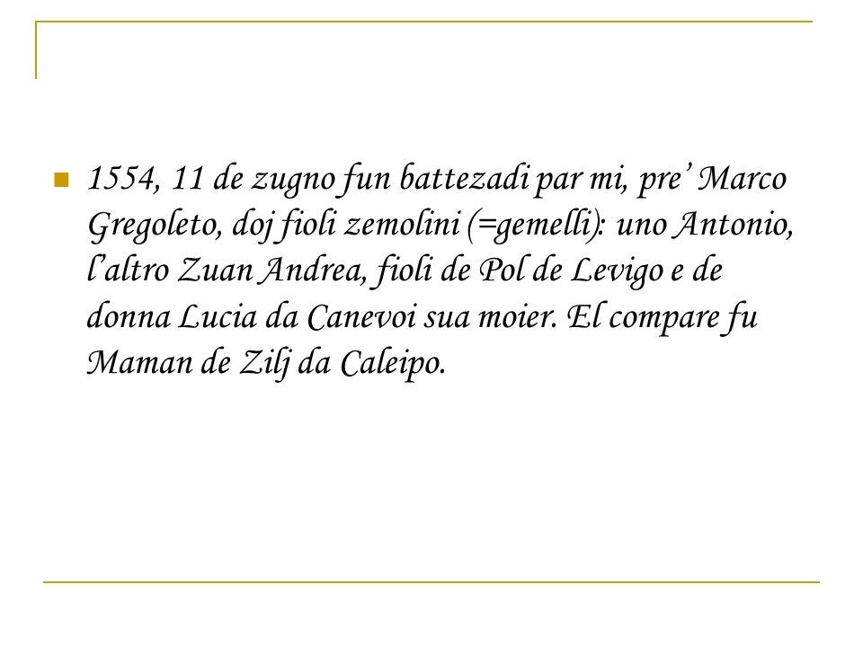1554, 11 de zugno fun battezadi par mi, pre' Marco Gregoleto, doj fioli zemolini (=gemelli): uno Antonio, l'altro Zuan Andrea, fioli de Pol de Levigo e de donna Lucia da Canevoi sua moier.