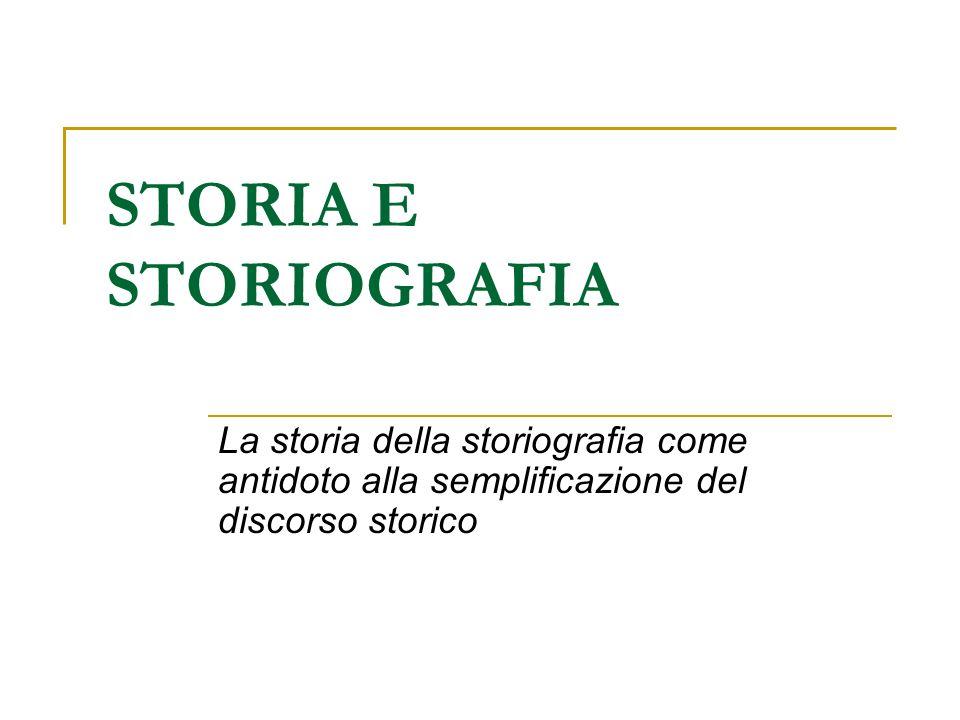 STORIA E STORIOGRAFIA La storia della storiografia come antidoto alla semplificazione del discorso storico.