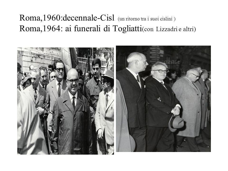 Roma,1960:decennale-Cisl (un ritorno tra i suoi cislini ) Roma,1964: ai funerali di Togliatti(con Lizzadri e altri)
