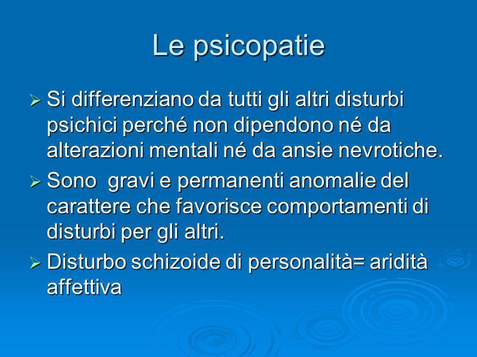 Le psicopatie Si differenziano da tutti gli altri disturbi psichici perché non dipendono né da alterazioni mentali né da ansie nevrotiche.