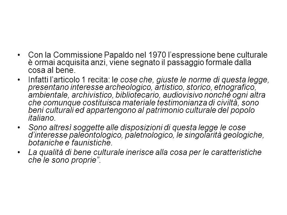 Con la Commissione Papaldo nel 1970 l'espressione bene culturale è ormai acquisita anzi, viene segnato il passaggio formale dalla cosa al bene.