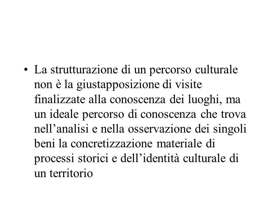 La strutturazione di un percorso culturale non è la giustapposizione di visite finalizzate alla conoscenza dei luoghi, ma un ideale percorso di conoscenza che trova nell'analisi e nella osservazione dei singoli beni la concretizzazione materiale di processi storici e dell'identità culturale di un territorio