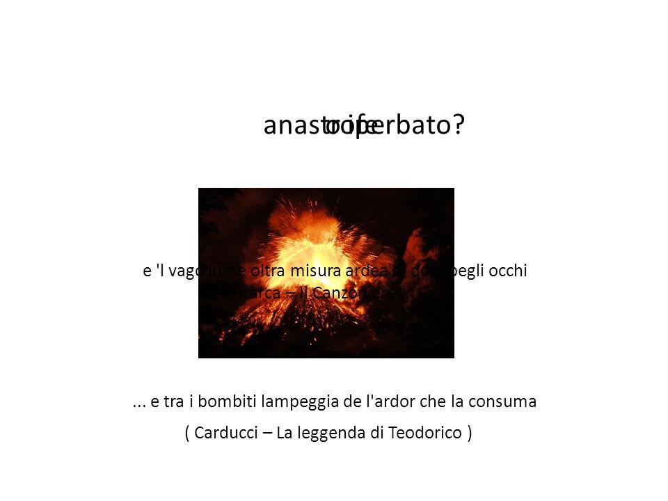 anastrofe o iperbato e l vago lume oltra misura ardea di quei begli occhi. ( Petrarca – Il Canzoniere )