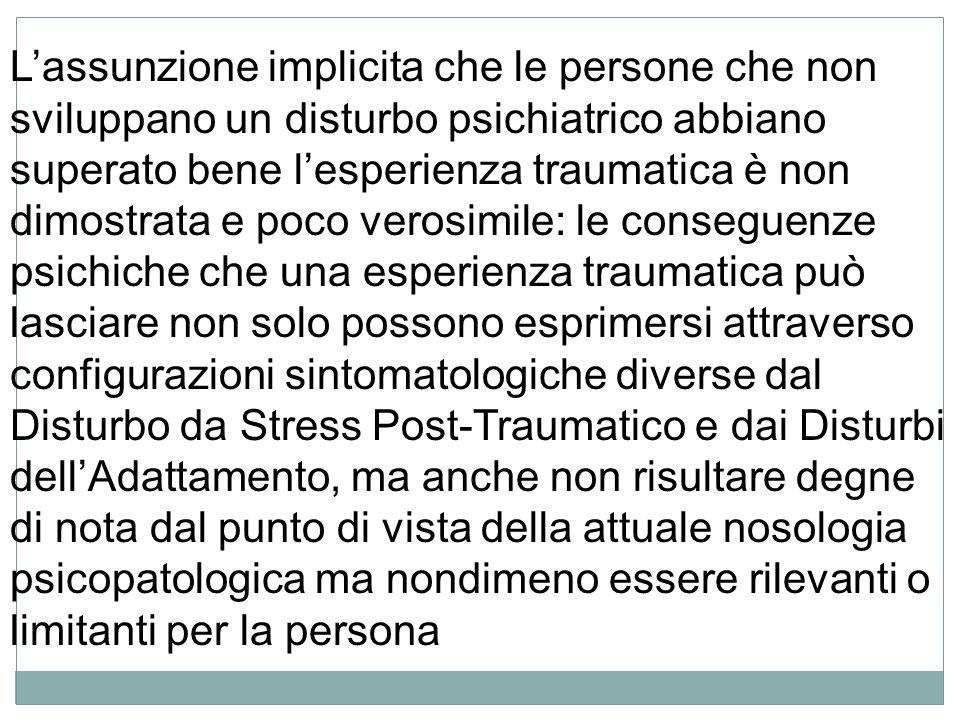 L'assunzione implicita che le persone che non sviluppano un disturbo psichiatrico abbiano superato bene l'esperienza traumatica è non dimostrata e poco verosimile: le conseguenze psichiche che una esperienza traumatica può lasciare non solo possono esprimersi attraverso configurazioni sintomatologiche diverse dal Disturbo da Stress Post-Traumatico e dai Disturbi dell'Adattamento, ma anche non risultare degne di nota dal punto di vista della attuale nosologia psicopatologica ma nondimeno essere rilevanti o limitanti per la persona