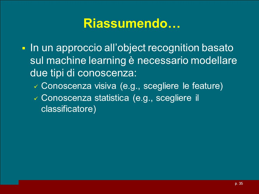 Riassumendo… In un approccio all'object recognition basato sul machine learning è necessario modellare due tipi di conoscenza: