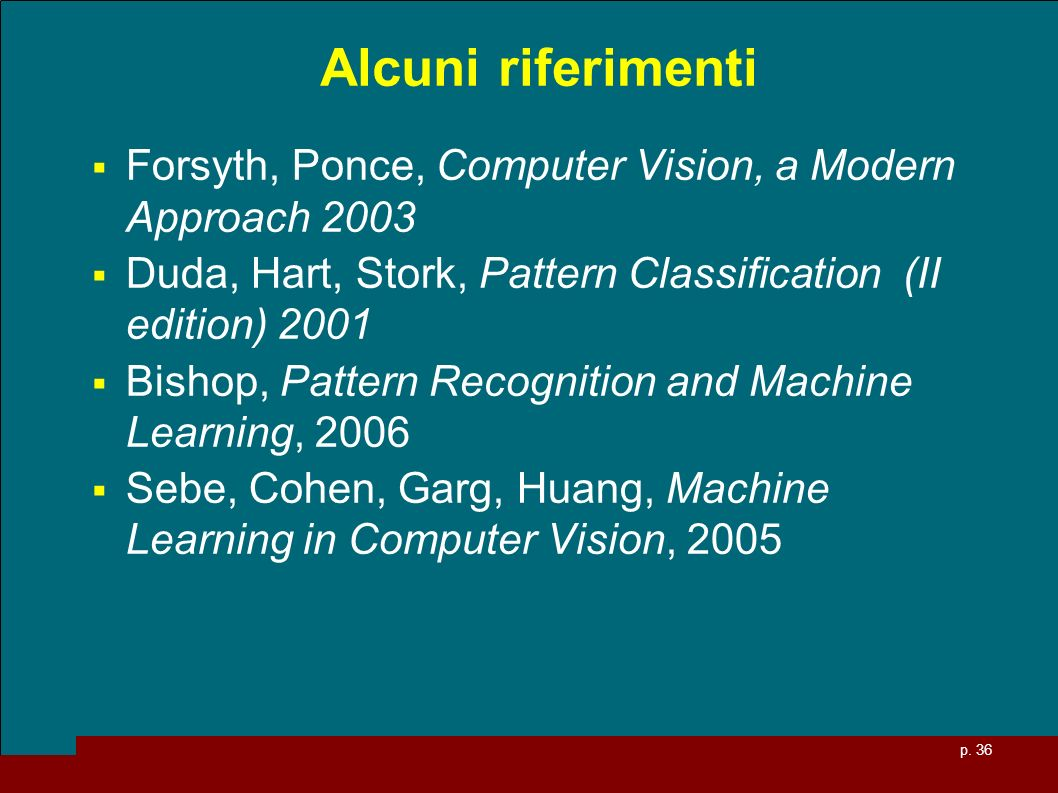 Alcuni riferimenti Forsyth, Ponce, Computer Vision, a Modern Approach 2003. Duda, Hart, Stork, Pattern Classification (II edition) 2001.