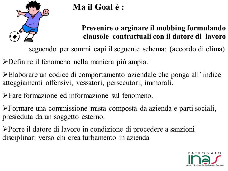 Ma il Goal è : Prevenire o arginare il mobbing formulando clausole contrattuali con il datore di lavoro.