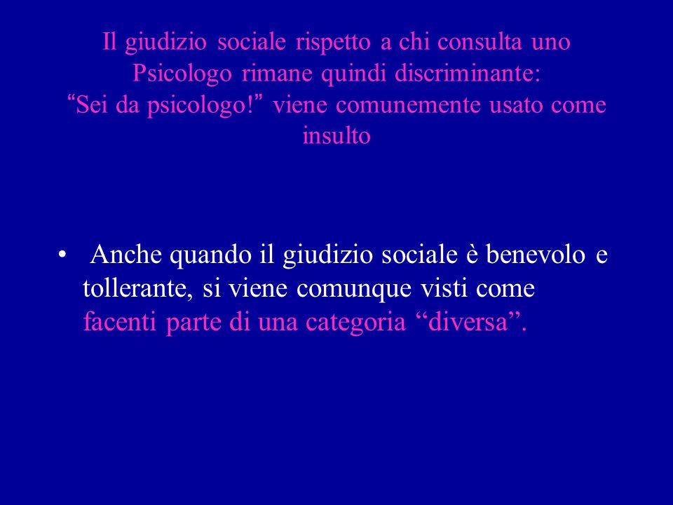 Il giudizio sociale rispetto a chi consulta uno Psicologo rimane quindi discriminante: Sei da psicologo! viene comunemente usato come insulto
