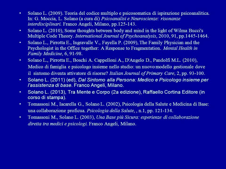 Solano L. (2009). Teoria del codice multiplo e psicosomatica di ispirazione psicoanalitica. In: G. Moccia, L. Solano (a cura di) Psicoanalisi e Neuroscienze: risonanze interdisciplinari. Franco Angeli, Milano, pp.125-143.