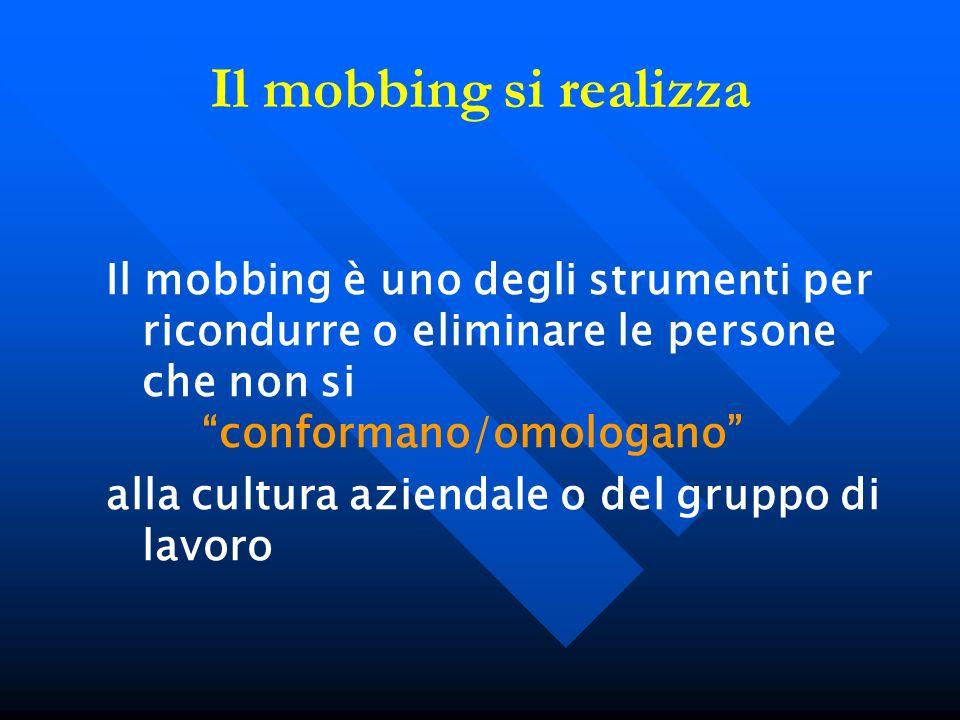 Il mobbing si realizza Il mobbing è uno degli strumenti per ricondurre o eliminare le persone che non si conformano/omologano