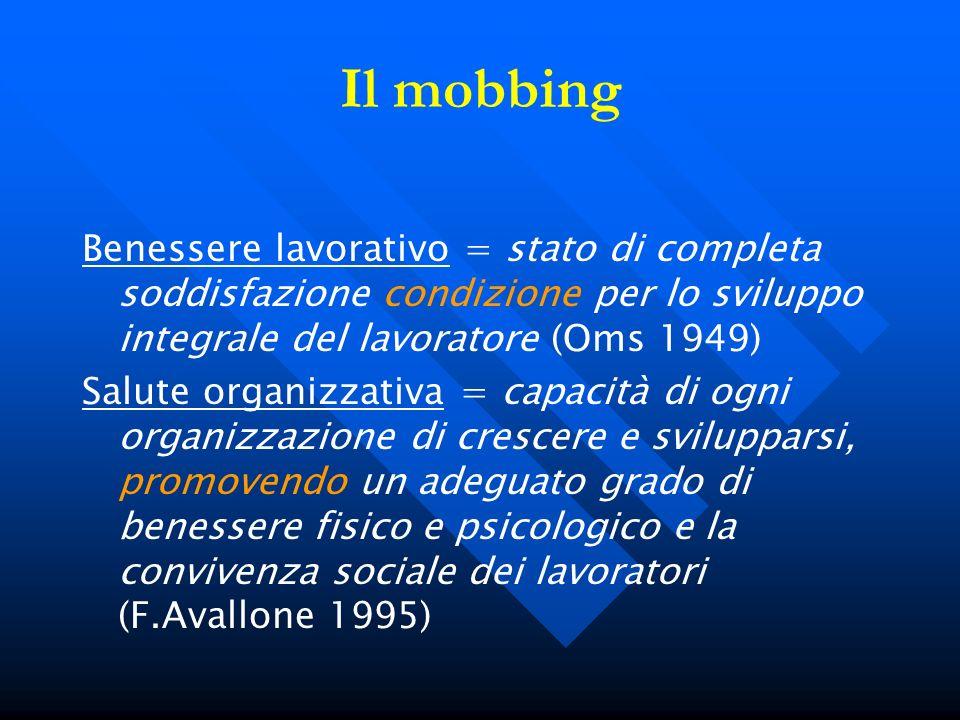 Il mobbing Benessere lavorativo = stato di completa soddisfazione condizione per lo sviluppo integrale del lavoratore (Oms 1949)