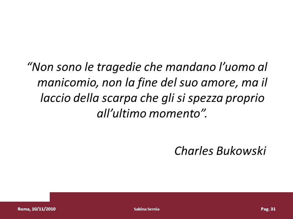 Non sono le tragedie che mandano l'uomo al manicomio, non la fine del suo amore, ma il laccio della scarpa che gli si spezza proprio all'ultimo momento . Charles Bukowski