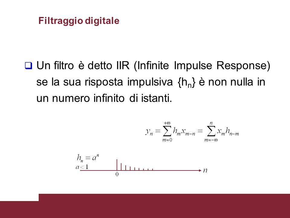 Filtraggio digitale Un filtro è detto IIR (Infinite Impulse Response) se la sua risposta impulsiva {hn} è non nulla in un numero infinito di istanti.