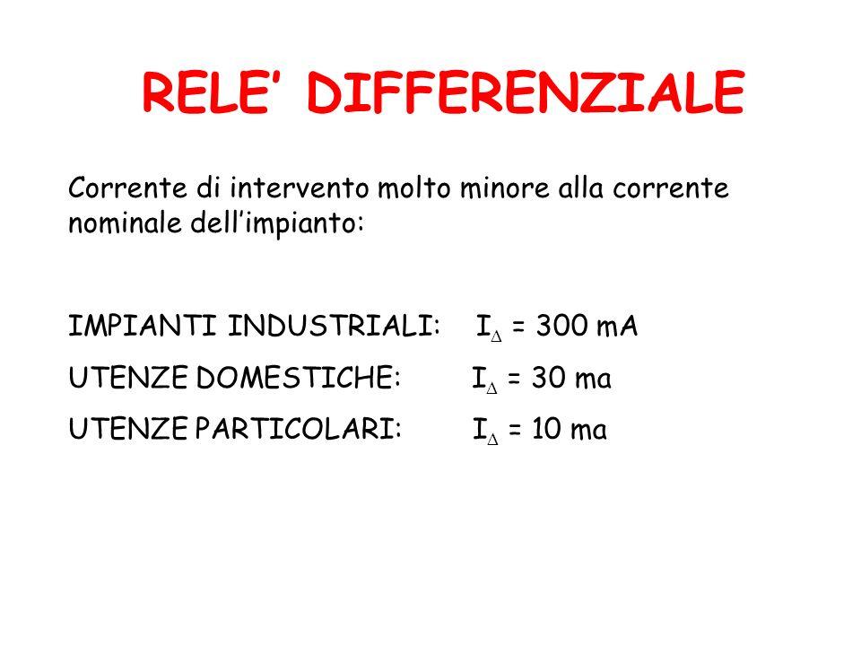 RELE' DIFFERENZIALE Corrente di intervento molto minore alla corrente nominale dell'impianto: IMPIANTI INDUSTRIALI: I = 300 mA.