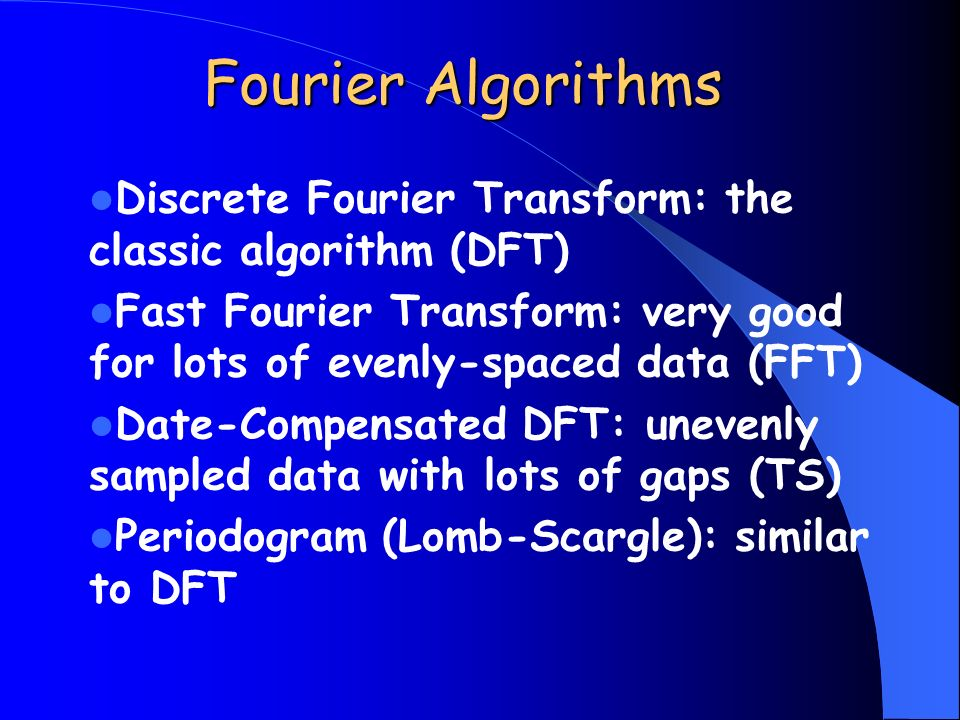 Fourier Algorithms Discrete Fourier Transform: the classic algorithm (DFT) Fast Fourier Transform: very good for lots of evenly-spaced data (FFT)