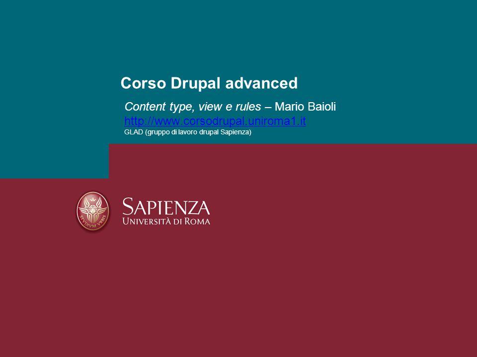 Corso Drupal advanced Content type, view e rules – Mario Baioli http://www.corsodrupal.uniroma1.it GLAD (gruppo di lavoro drupal Sapienza)