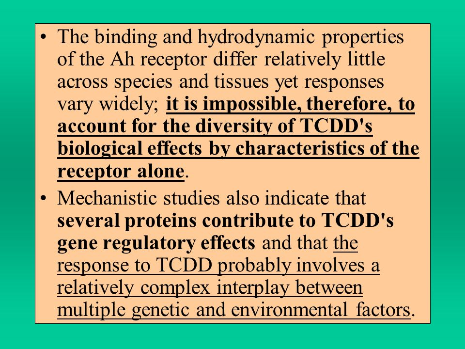 The binding and hydrodynamic properties of the Ah receptor differ relatively little across species and tissues yet responses vary widely; it is impossible, therefore, to account for the diversity of TCDD s biological effects by characteristics of the receptor alone.