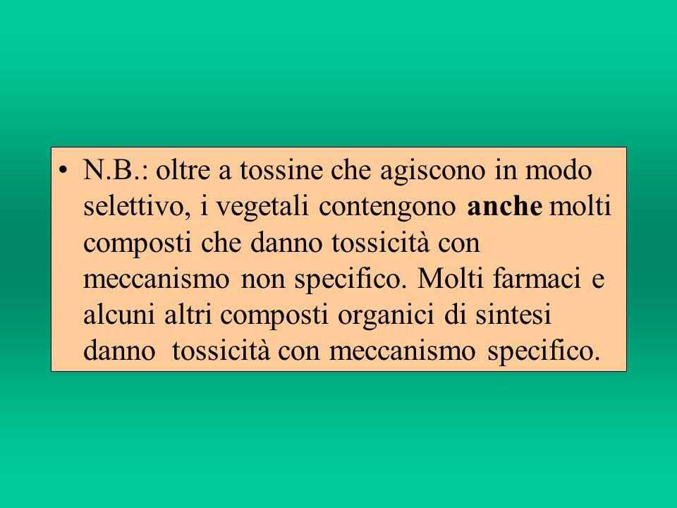 N.B.: oltre a tossine che agiscono in modo selettivo, i vegetali contengono anche molti composti che danno tossicità con meccanismo non specifico.