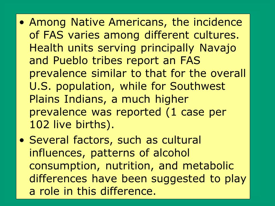 Among Native Americans, the incidence of FAS varies among different cultures. Health units serving principally Navajo and Pueblo tribes report an FAS prevalence similar to that for the overall U.S. population, while for Southwest Plains Indians, a much higher prevalence was reported (1 case per 102 live births).