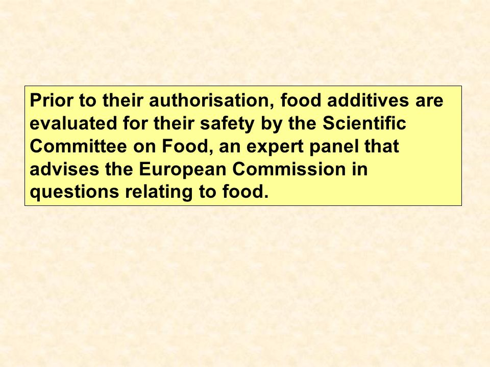 Prior to their authorisation, food additives are evaluated for their safety by the Scientific Committee on Food, an expert panel that advises the European Commission in questions relating to food.