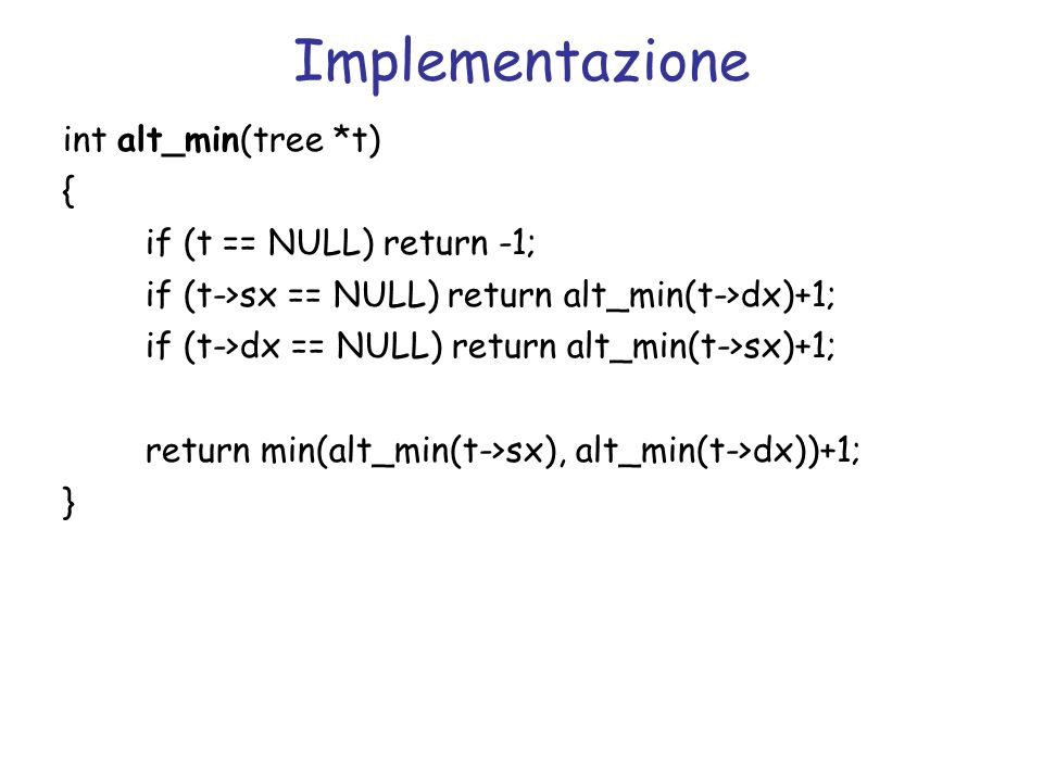 Implementazione int alt_min(tree *t)‏ { if (t == NULL) return -1;
