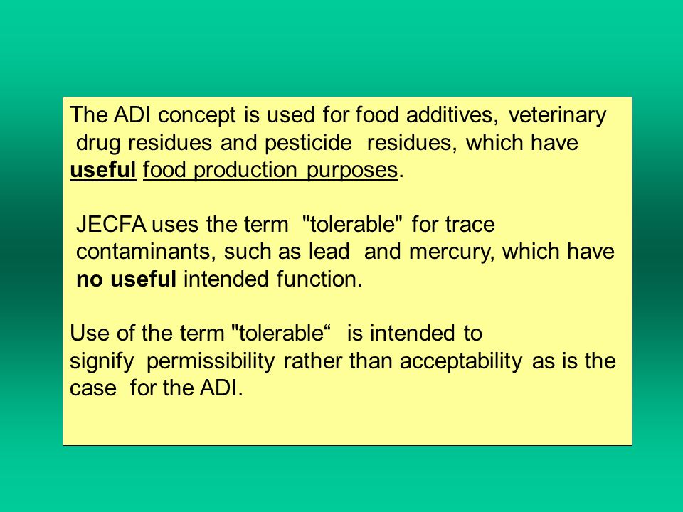 The ADI concept is used for food additives, veterinary drug residues and pesticide residues, which have useful food production purposes.