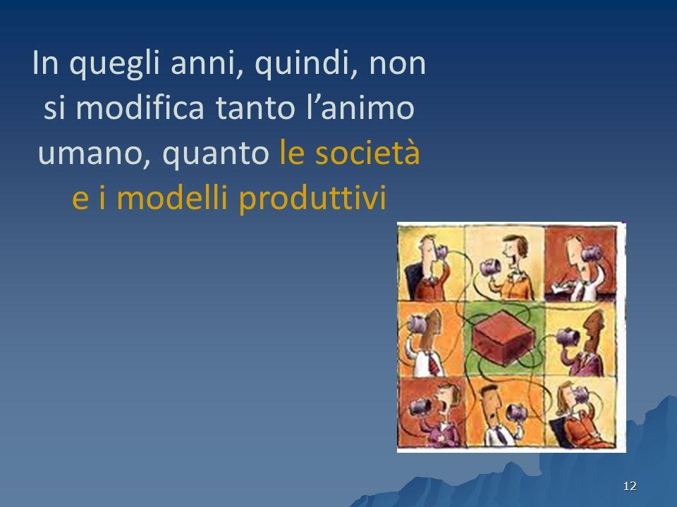 In quegli anni, quindi, non si modifica tanto l'animo umano, quanto le società e i modelli produttivi