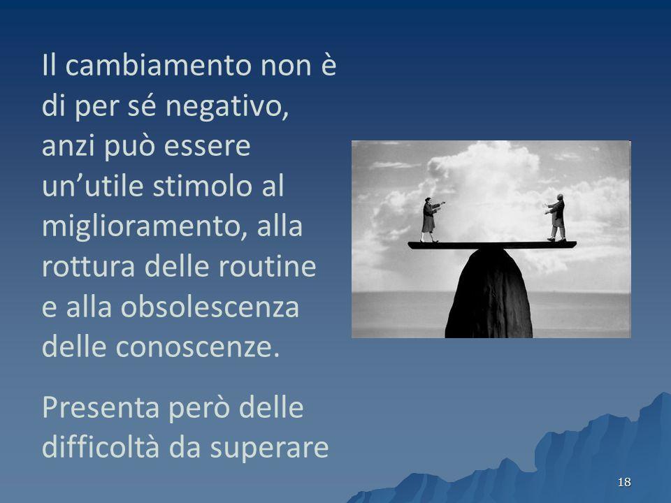 Il cambiamento non è di per sé negativo, anzi può essere un'utile stimolo al miglioramento, alla rottura delle routine e alla obsolescenza delle conoscenze.