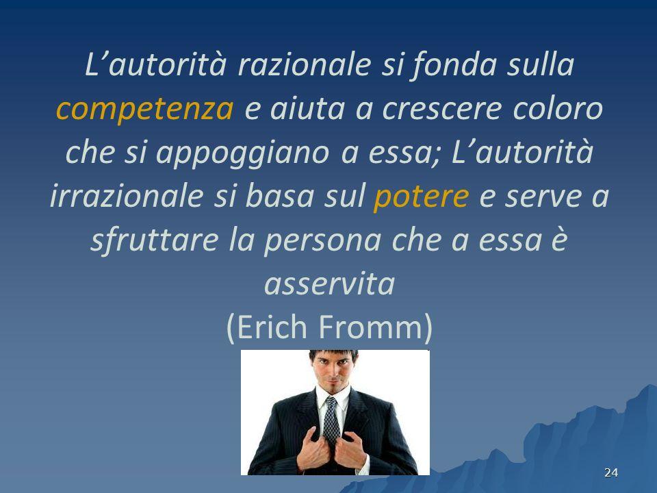 L'autorità razionale si fonda sulla competenza e aiuta a crescere coloro che si appoggiano a essa; L'autorità irrazionale si basa sul potere e serve a sfruttare la persona che a essa è asservita (Erich Fromm)
