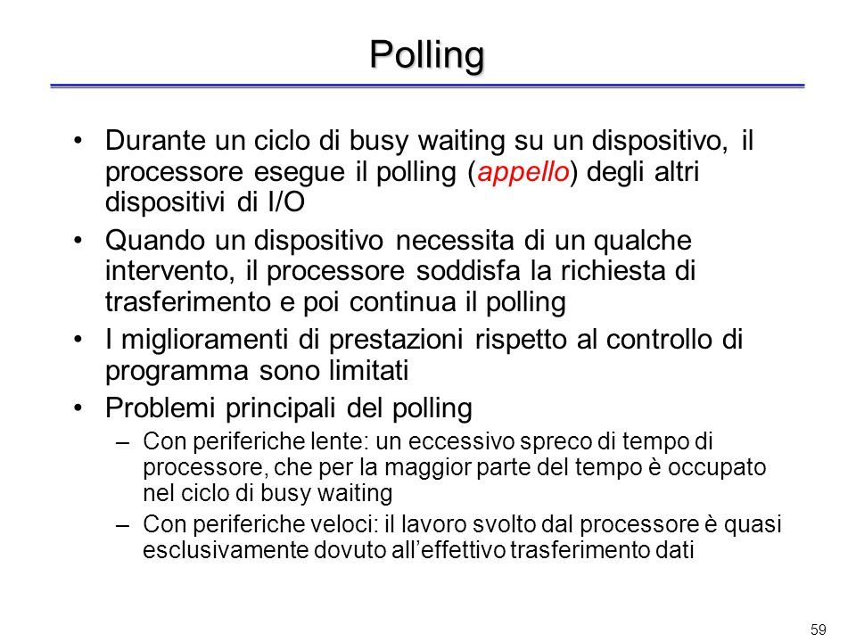 Polling Durante un ciclo di busy waiting su un dispositivo, il processore esegue il polling (appello) degli altri dispositivi di I/O.