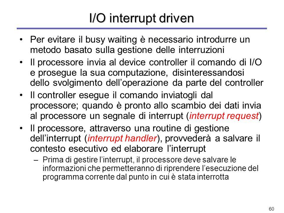 I/O interrupt driven Per evitare il busy waiting è necessario introdurre un metodo basato sulla gestione delle interruzioni.