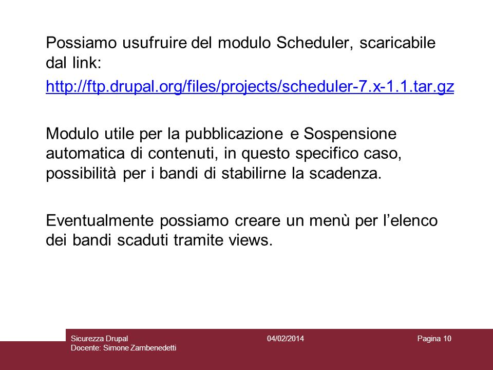 Possiamo usufruire del modulo Scheduler, scaricabile dal link: http://ftp.drupal.org/files/projects/scheduler-7.x-1.1.tar.gz Modulo utile per la pubblicazione e Sospensione automatica di contenuti, in questo specifico caso, possibilità per i bandi di stabilirne la scadenza. Eventualmente possiamo creare un menù per l'elenco dei bandi scaduti tramite views.