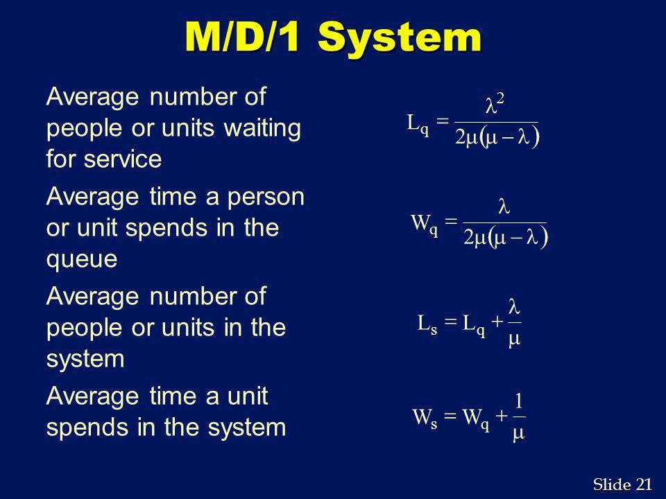 M/D/1 System Average number of people or units waiting for service. Average time a person or unit spends in the queue.