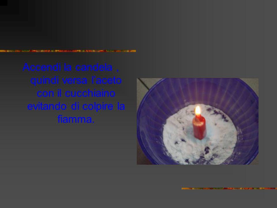 Accendi la candela , quindi versa l'aceto con il cucchiaino evitando di colpire la fiamma.