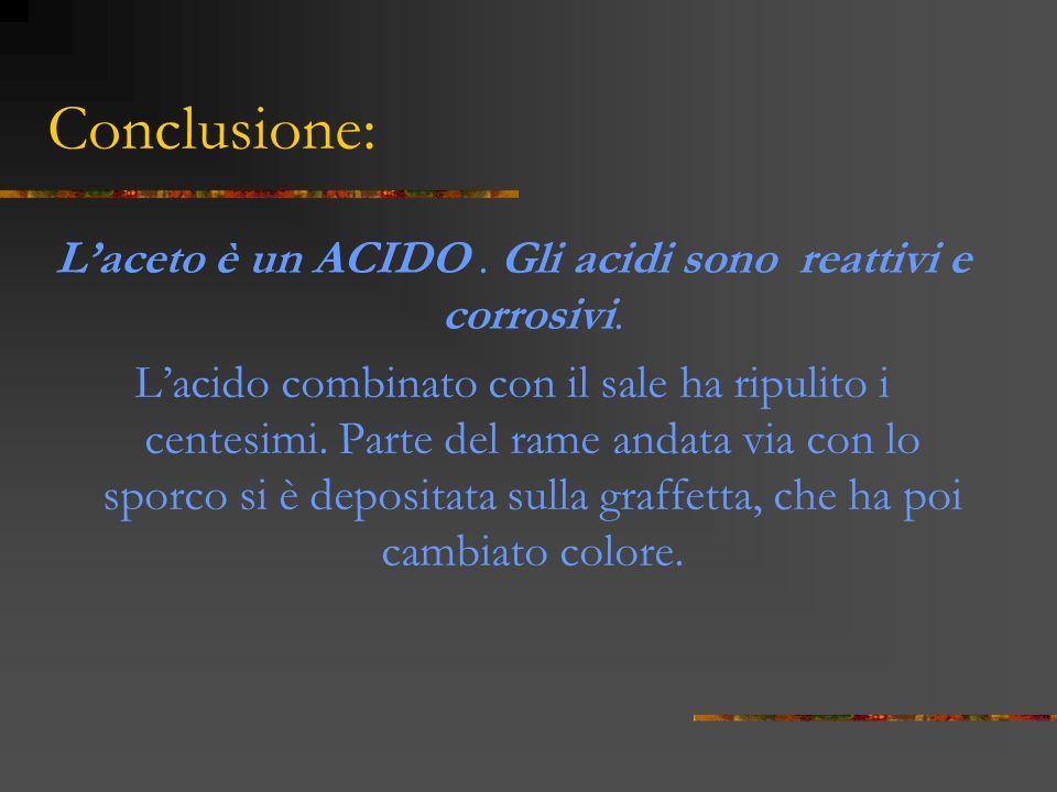 L'aceto è un ACIDO . Gli acidi sono reattivi e corrosivi.