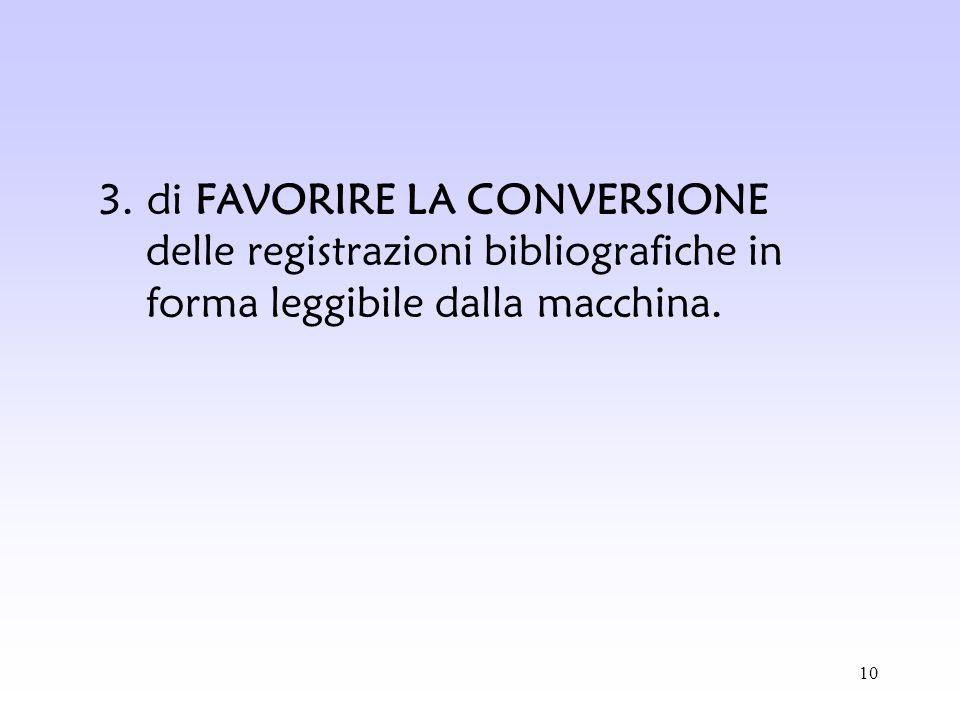 3. di FAVORIRE LA CONVERSIONE delle registrazioni bibliografiche in forma leggibile dalla macchina.