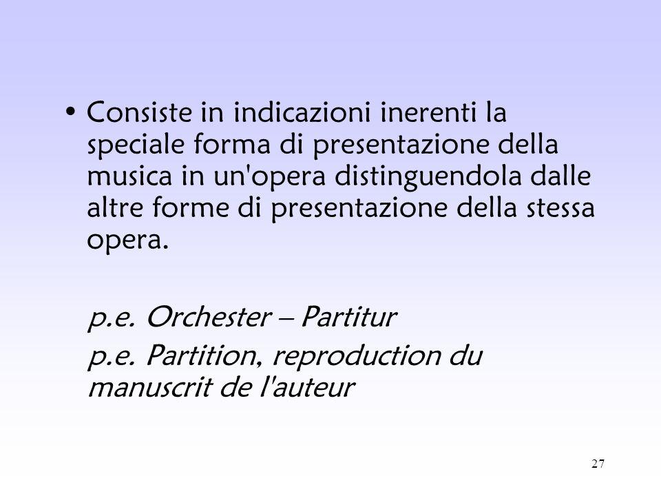 Consiste in indicazioni inerenti la speciale forma di presentazione della musica in un opera distinguendola dalle altre forme di presentazione della stessa opera.
