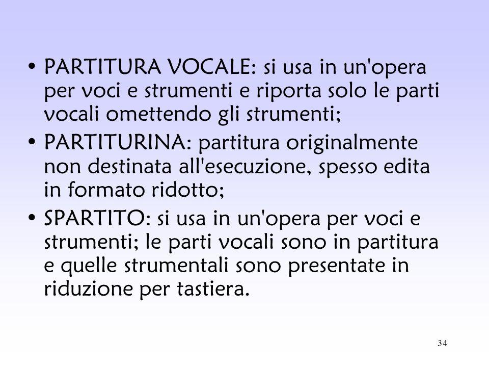 PARTITURA VOCALE: si usa in un opera per voci e strumenti e riporta solo le parti vocali omettendo gli strumenti;