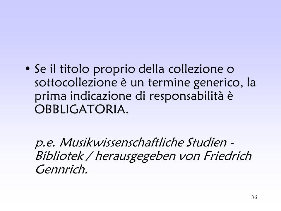 Se il titolo proprio della collezione o sottocollezione è un termine generico, la prima indicazione di responsabilità è OBBLIGATORIA.