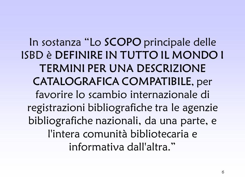 In sostanza Lo SCOPO principale delle ISBD è DEFINIRE IN TUTTO IL MONDO I TERMINI PER UNA DESCRIZIONE CATALOGRAFICA COMPATIBILE, per favorire lo scambio internazionale di registrazioni bibliografiche tra le agenzie bibliografiche nazionali, da una parte, e l intera comunità bibliotecaria e informativa dall altra.