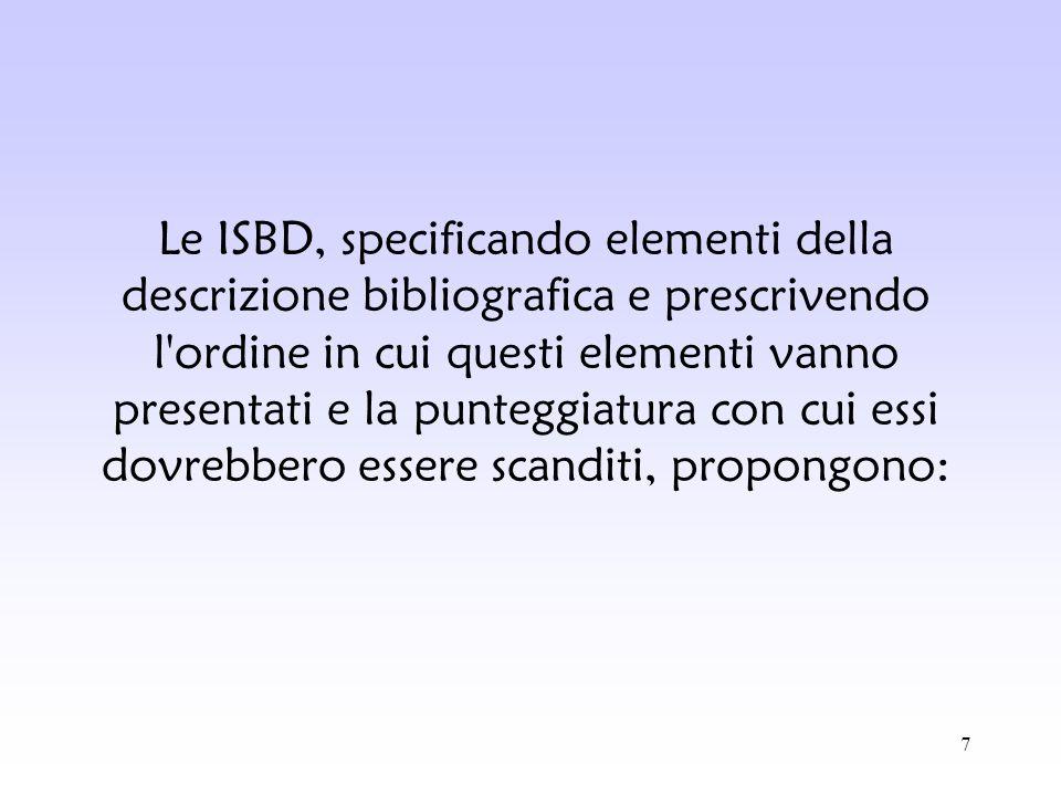 Le ISBD, specificando elementi della descrizione bibliografica e prescrivendo l ordine in cui questi elementi vanno presentati e la punteggiatura con cui essi dovrebbero essere scanditi, propongono:
