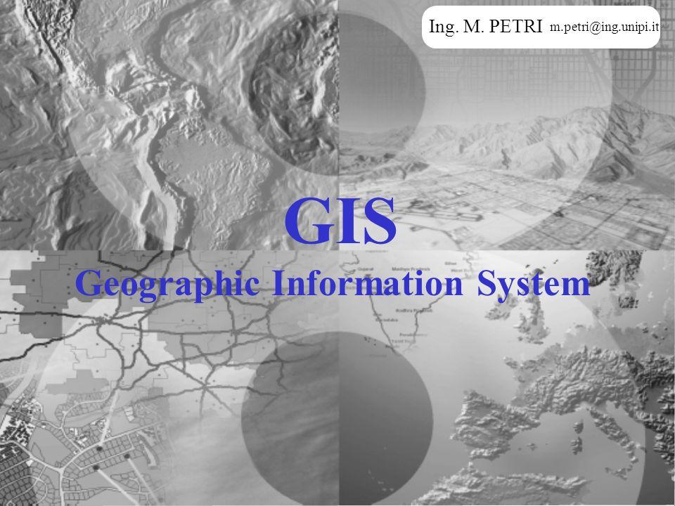 Ing. M. PETRI m.petri@ing.unipi.it GIS Geographic Information System