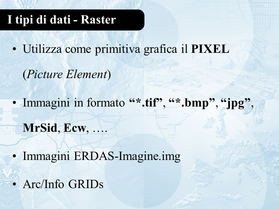 I tipi di dati - Raster Utilizza come primitiva grafica il PIXEL (Picture Element) Immagini in formato *.tif , *.bmp , jpg , MrSid, Ecw, ….