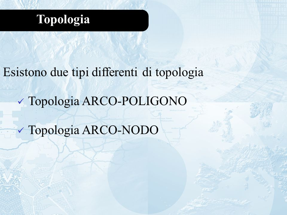 Topologia Esistono due tipi differenti di topologia Topologia ARCO-POLIGONO Topologia ARCO-NODO