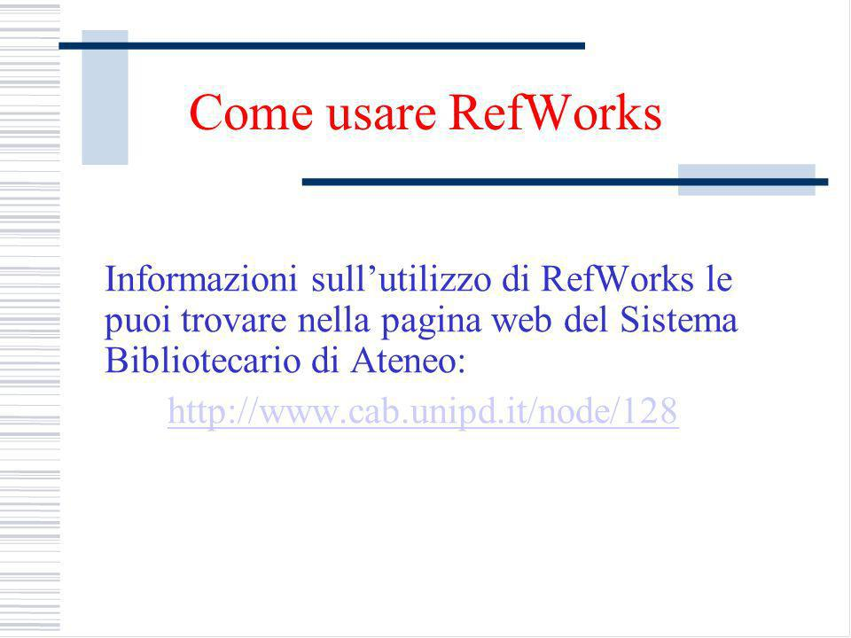 Come usare RefWorks Informazioni sull'utilizzo di RefWorks le puoi trovare nella pagina web del Sistema Bibliotecario di Ateneo: