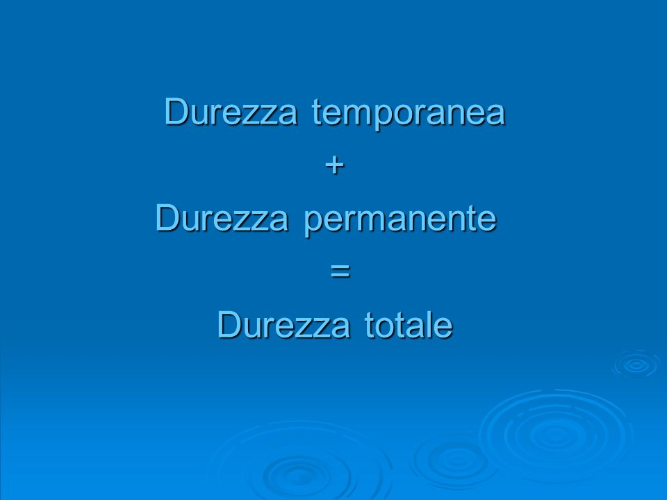 Durezza temporanea + Durezza permanente = Durezza totale