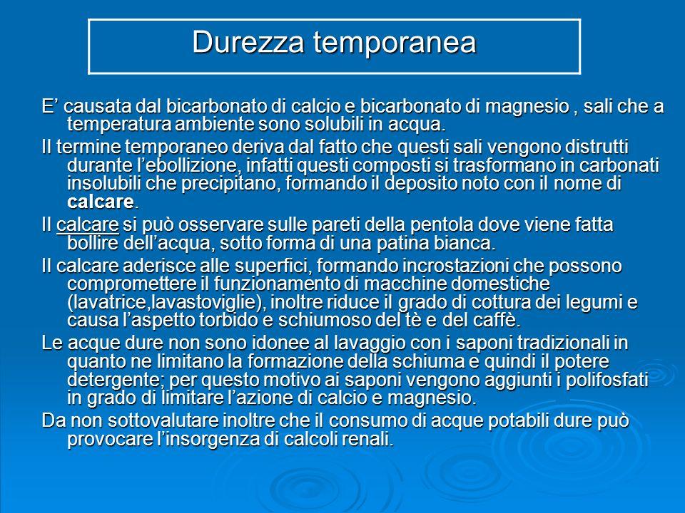 Durezza temporanea E' causata dal bicarbonato di calcio e bicarbonato di magnesio , sali che a temperatura ambiente sono solubili in acqua.