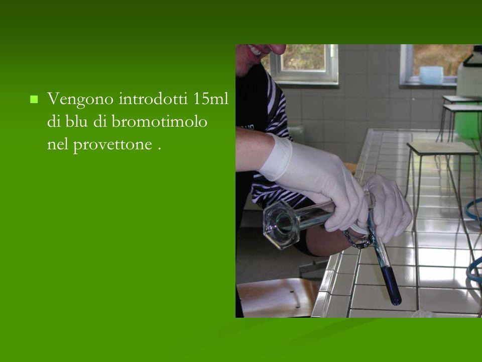Vengono introdotti 15ml di blu di bromotimolo nel provettone .