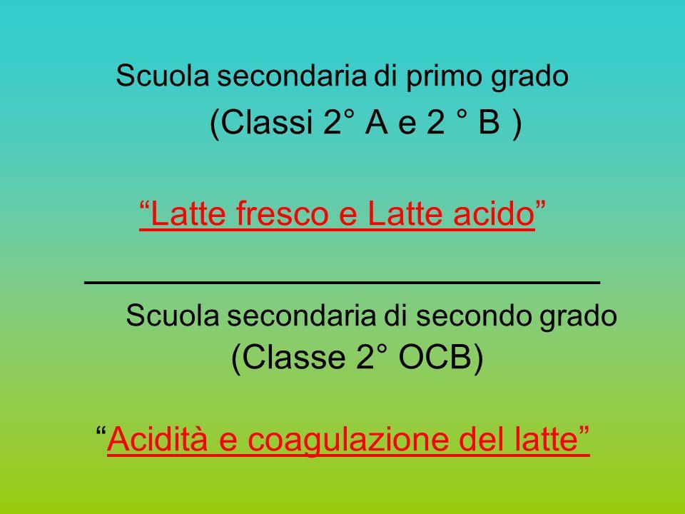 Scuola secondaria di primo grado (Classi 2° A e 2 ° B ) Latte fresco e Latte acido ______________________ Scuola secondaria di secondo grado (Classe 2° OCB) Acidità e coagulazione del latte